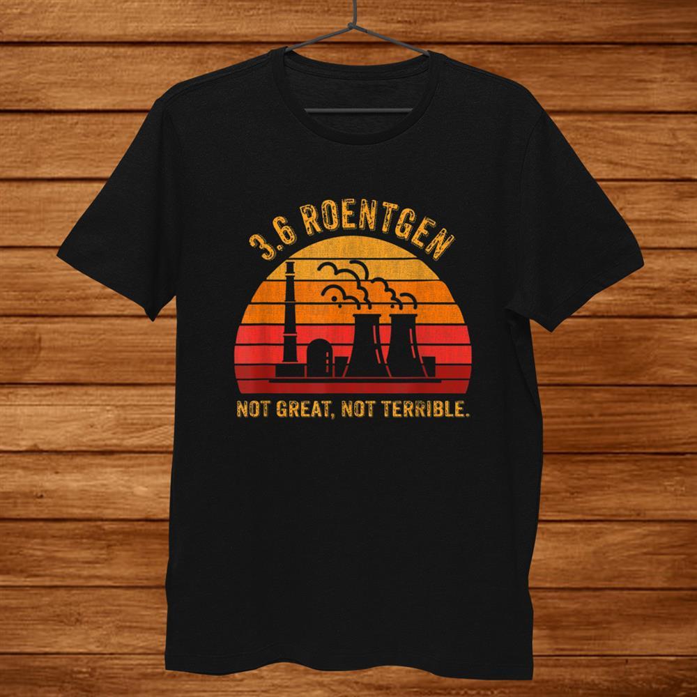 3.6 Roentgen Not Great Not Terrible Chernobyl T Shirt
