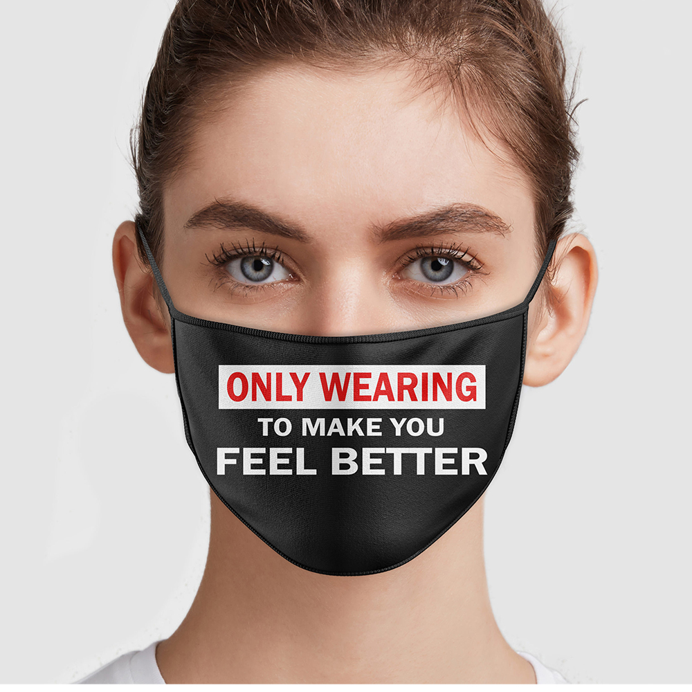 Only Wearing To Make You Feel Better Face Mask
