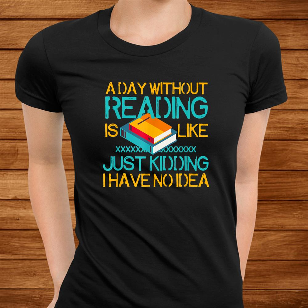 A Day Without Reading Is Like Bookworm Book Lovers Shirt