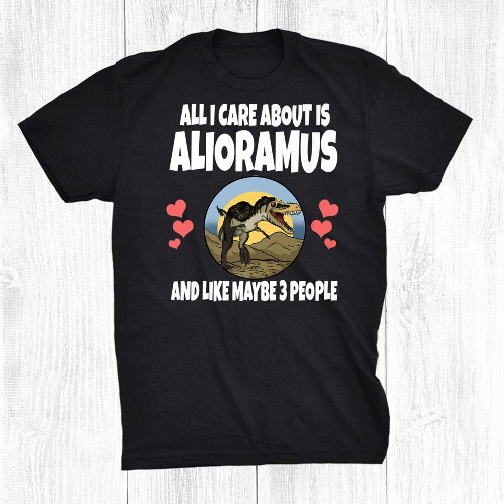 All I Care About Is Alioramus Dinosaur Shirt