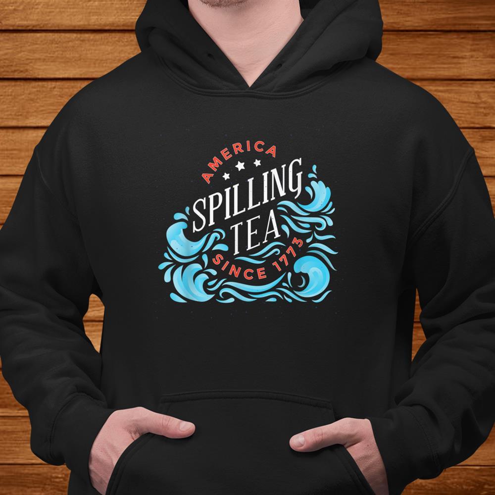 America Spilling Tea Since773 Funnyth Of July Shirt