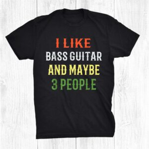 Bass Guitar Design I Like Bass Guitar And Maybe 3 People Shirt