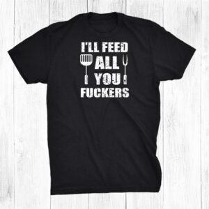 Bbq Dad Joke Ill Feed All You Fuckers Barbecue Cookout Chef Shirt
