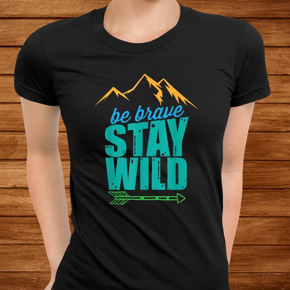 Be Brave Stay Wild Great Outdoors Adventure Hiking Shirt