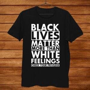 Black Lives Matter More Than White Feelings Check Privilege Shirt