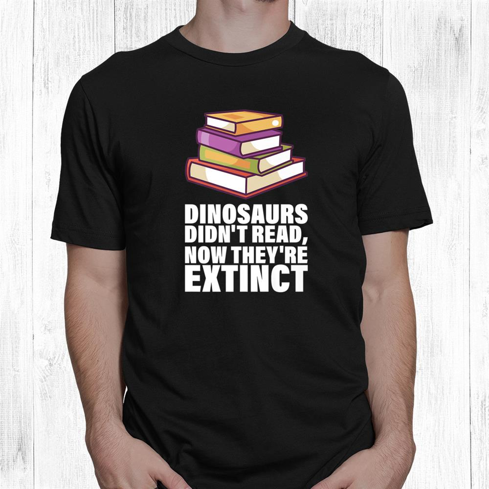 Book Lovers Dinosaurs Didnt Read Now Theyre Extinct Shirt