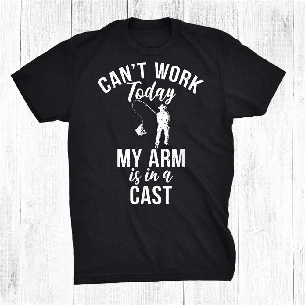 Cant Work Arm Is In Cast Angling Hunting Fishing Shirt