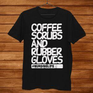 Coffee Scrubs Rubber Gloves Funny Nursing Life Nurse Shirt