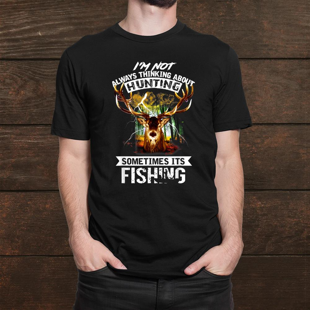 Deer Not Always Thinking About Hunting Sometimes Its Fishing Shirt