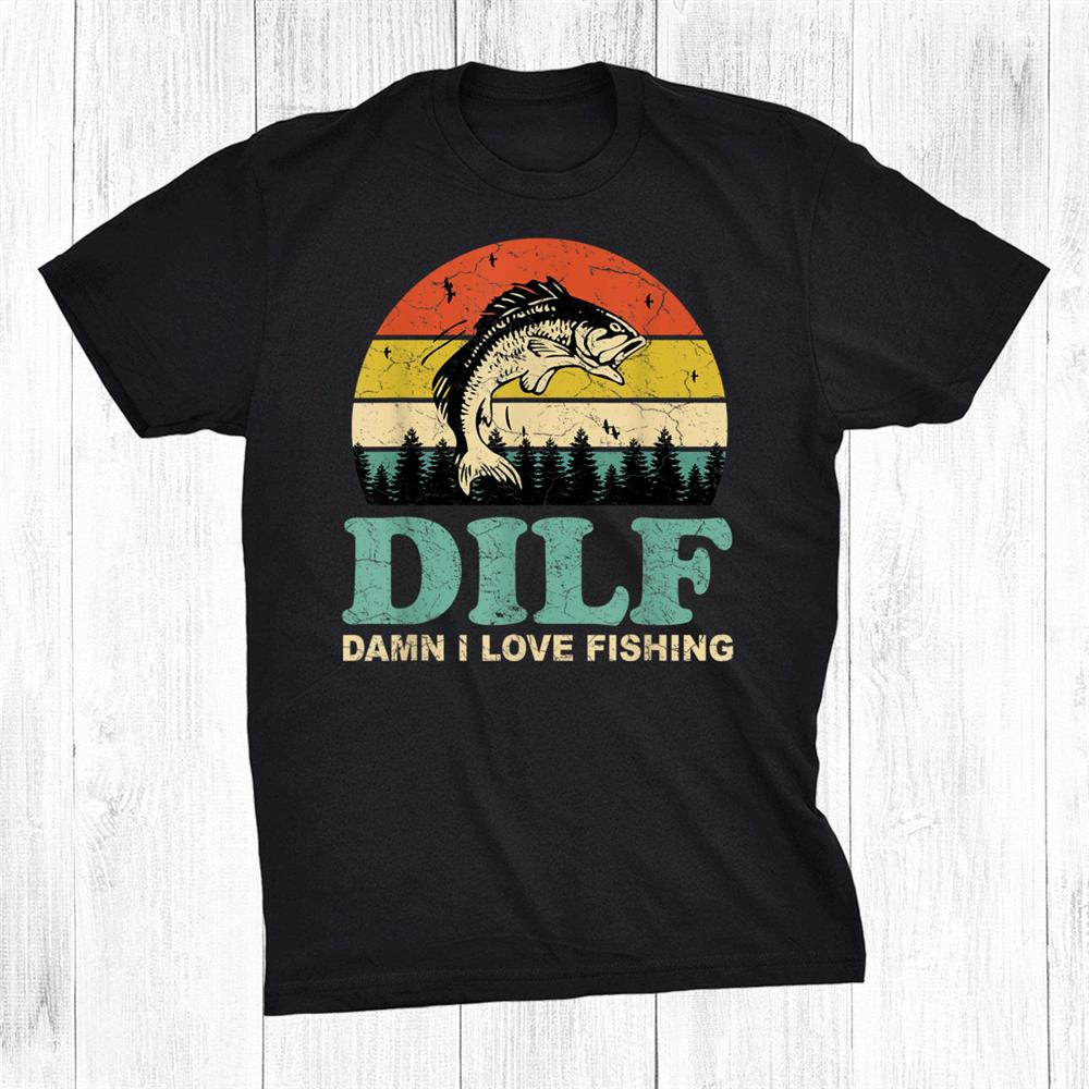Dilf Damn I Love Fishing Funny Saying Fishermen Shirt