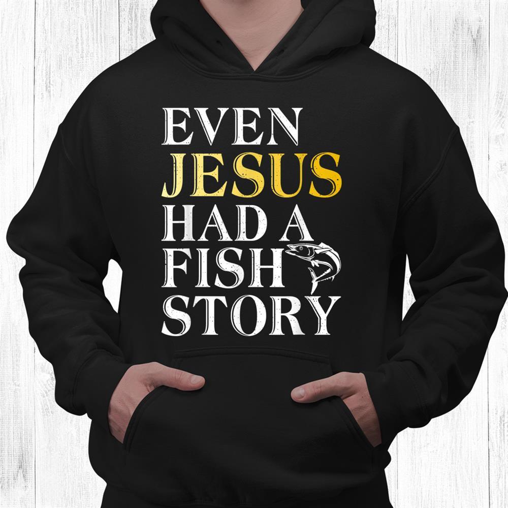 Even Jesus Had A Fish Story Angling Hunting Fishing Shirt