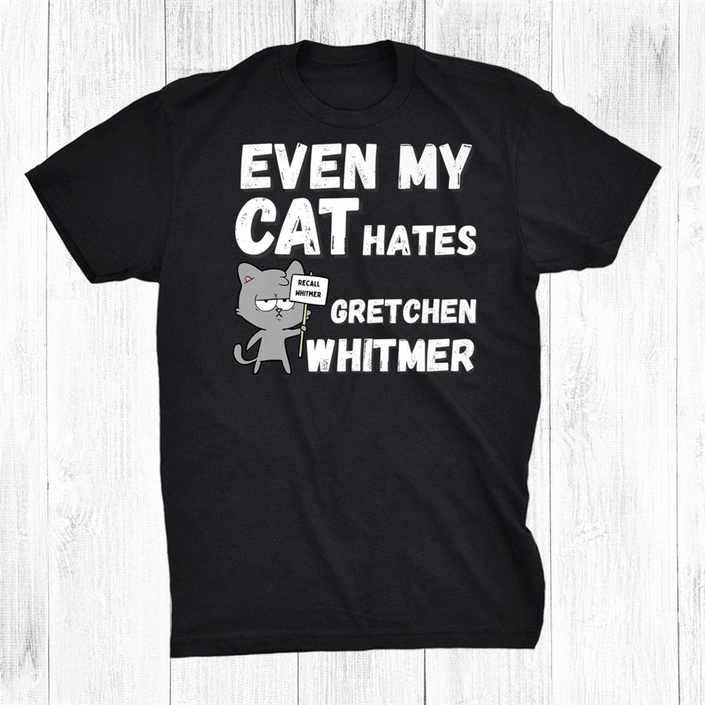 Even My Cat Hates Gretchen Whitmer For Michigan Conservative Shirt
