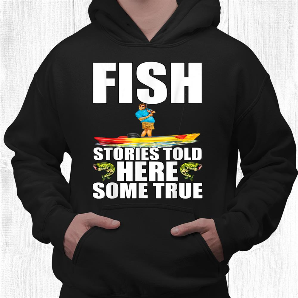 Fisherman Fishing Fish Stories Told Here Some True Shirt