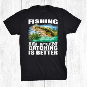 Fisherman Fishing Fishing Is Fun Catching Is Better Shirt