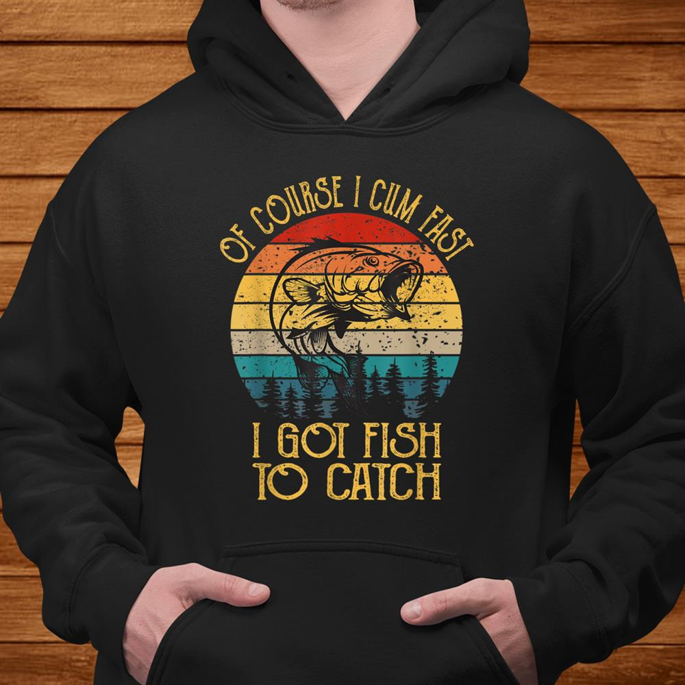 Fishing Gifts Of Course I Cum Fast I Got Fish To Catch Shirt