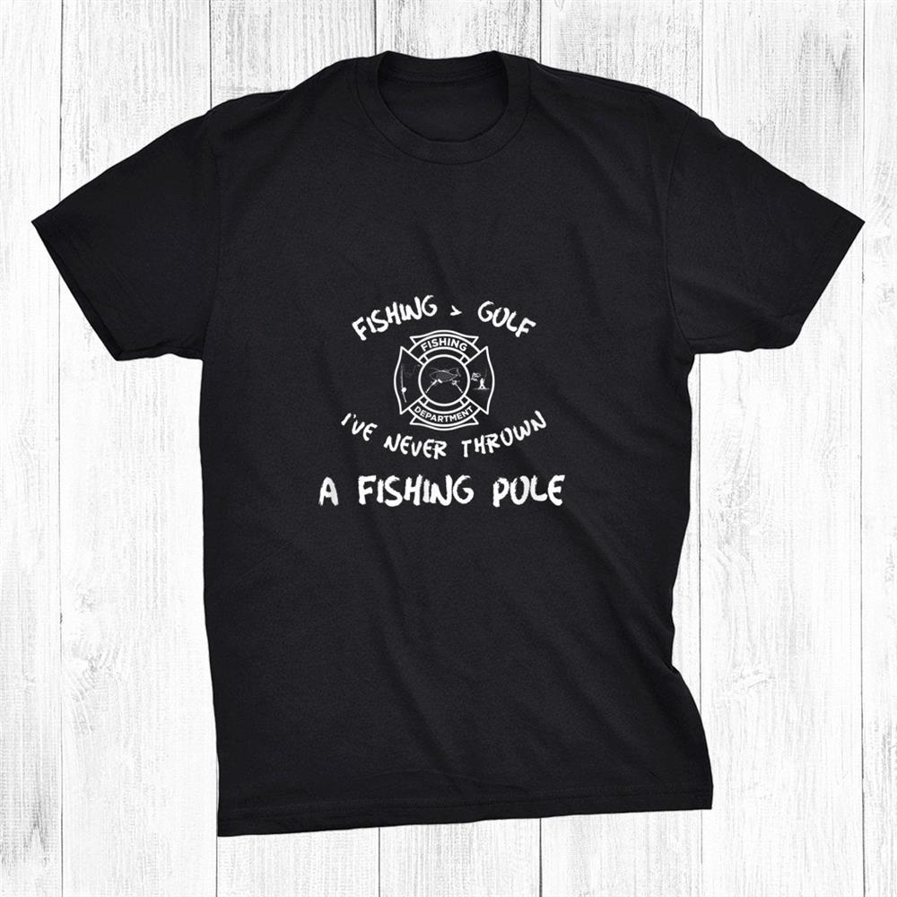 Fishing Is Better Than Golf Fire Department Fire Fighter Shirt