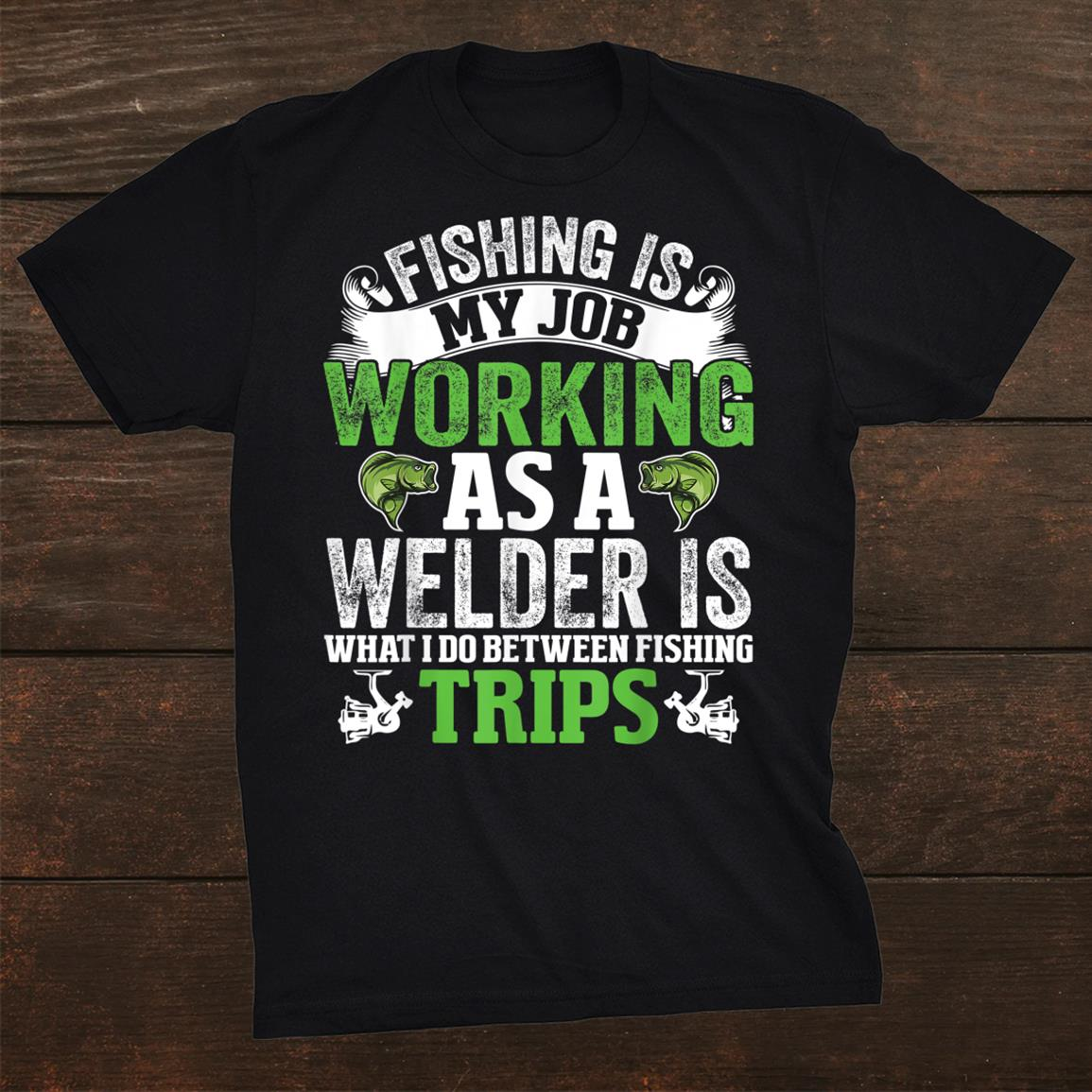 Fishing Is My Job Funny Welder Welding Men Dad Father Shirt