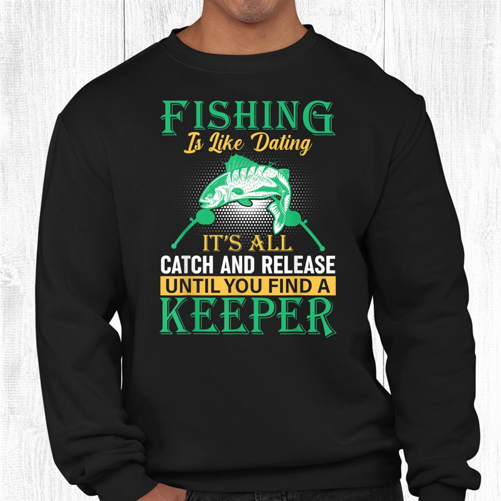 Fishing Lovers Fishing Is Like Dating Shirt