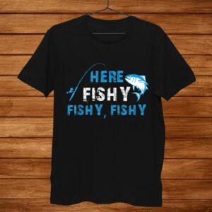 Funny Fisherman Here Fishy Fishy Fishy Shirt