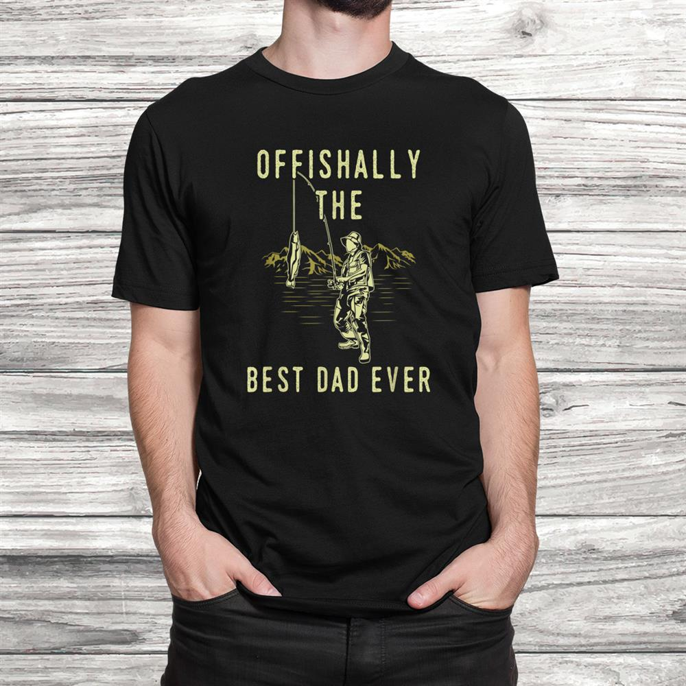 Funny Fishing Quote Offishally The Best Dad Ever Shirt