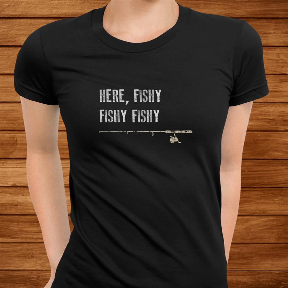 Funny Fishing Shirt Here Fishy Fishy Shirt