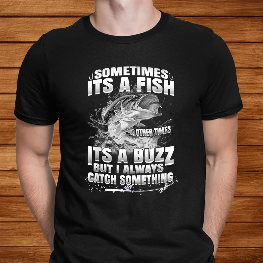 Funny Fishing Sometimes Its A Fish Other Times Its A Buzz Shirt