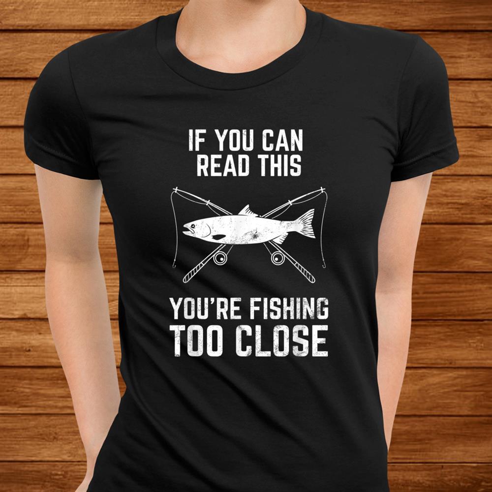 Funny Fishing Tshirt Fishing Too Close Shirt