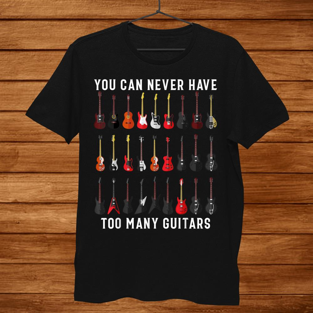 Funny Guitar Shirt You Can Never Have Too Many Guitars Shirt