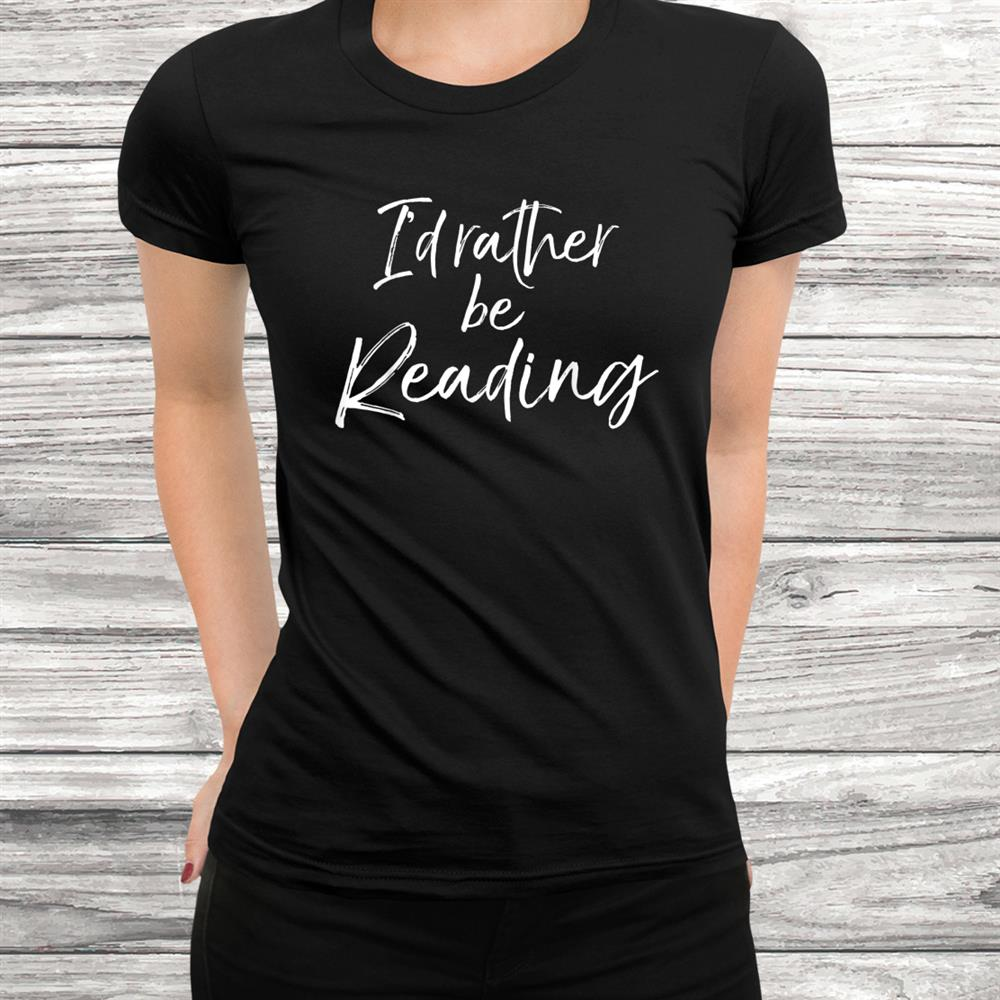 Funny Reader Quote For Book Lovers Id Rather Be Reading Shirt