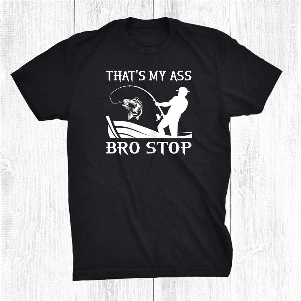 Funny Thats My Ass Bro Stop Sarcastic Fishing Shirt