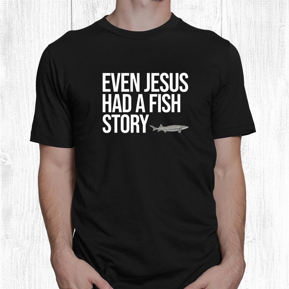 Funny White Sturgeon Fishing Gifts Even Jesus Had Shirt