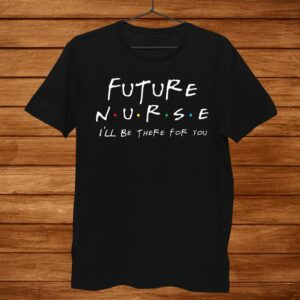 Future Nurse Shirt N.u.r.s.e Ill Be There For You Shirt