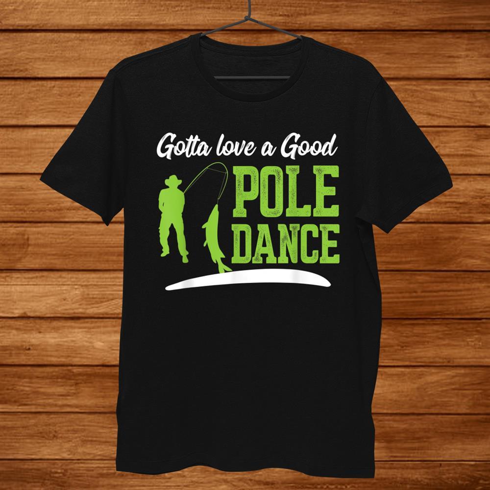 Gotta Love A Good Pole Dance Shirt Fishing Shirt