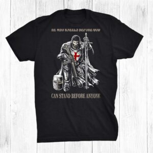He Who Kneels Before God Can Stand Before Anyone Shirt