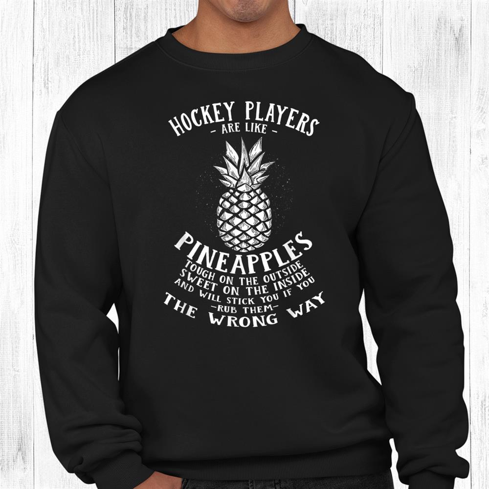 Hockey Players Are Like Pineapples Ice Hockey Funny Shirt