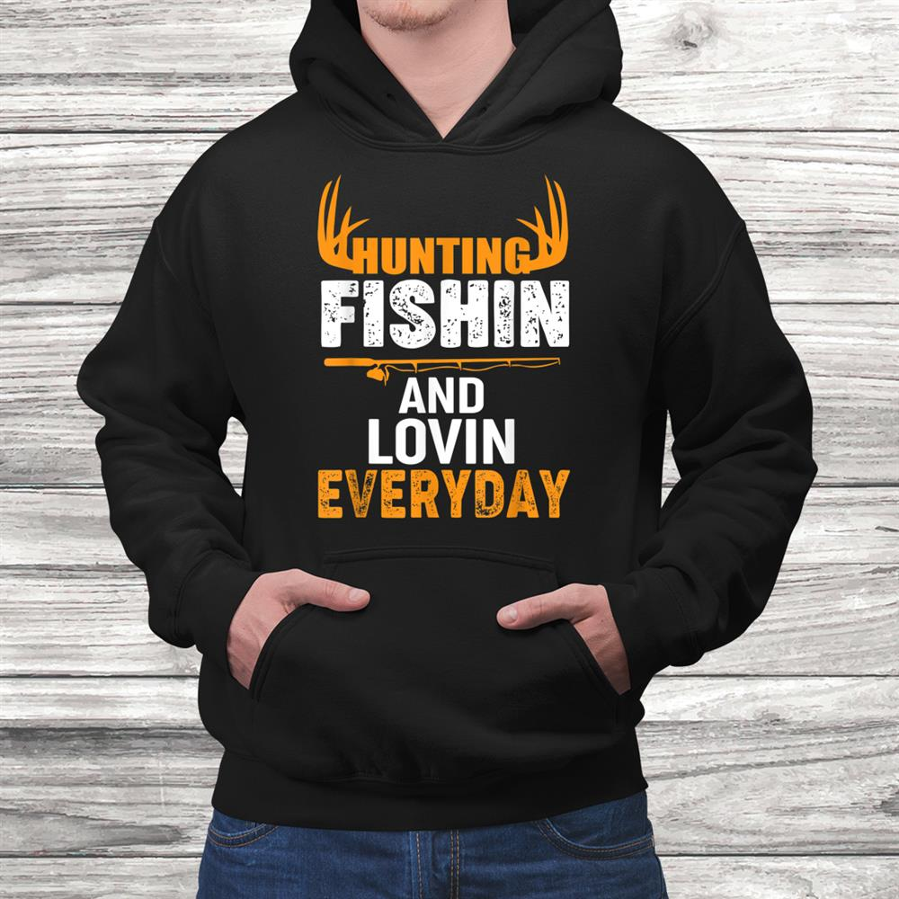 Hunting Fishing Loving Every Day Shirt