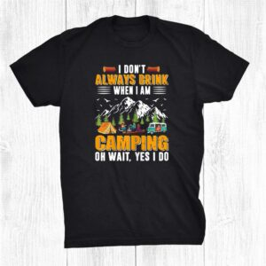 I Dont Always Drink When I Am Camping Oh Wait Yes I Do Shirt