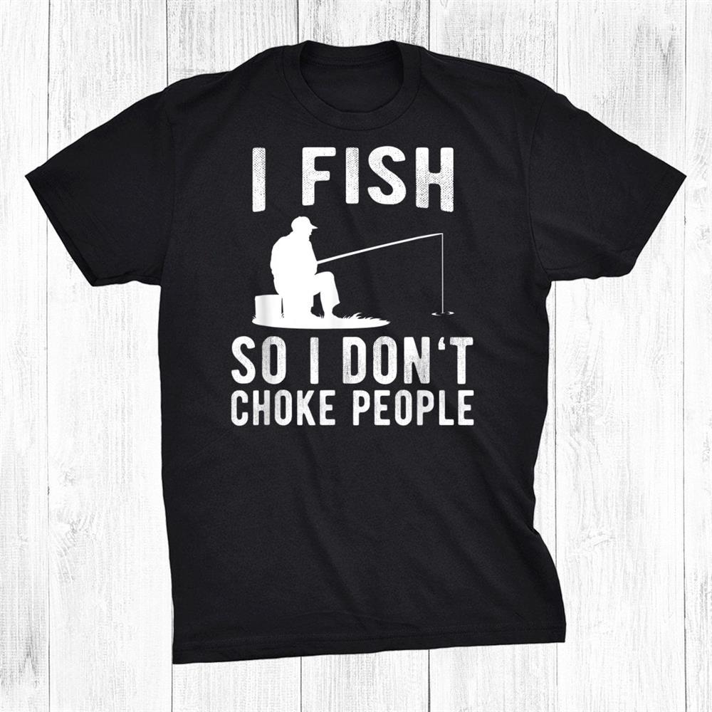 I Fish So I Don't Choke People Funny Fishing Shirt