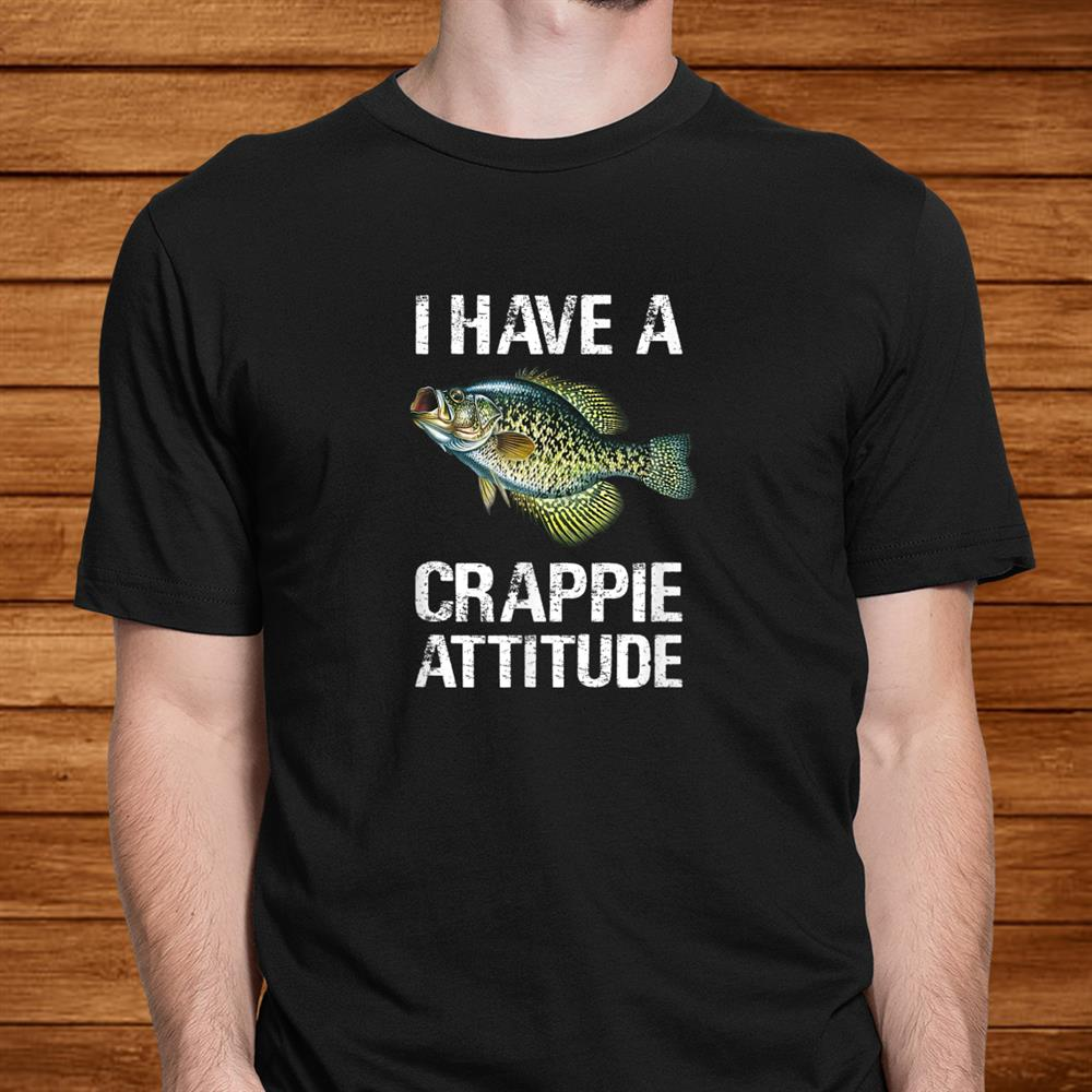 I Have A Crappie Attitude Crappie Fishing Shirt