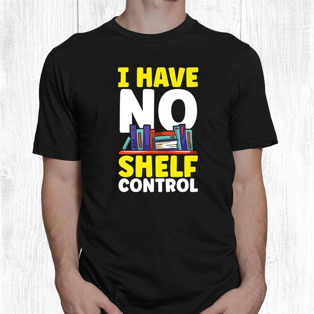 I Have No Shelf Control Bookworm Book Reading Shirt