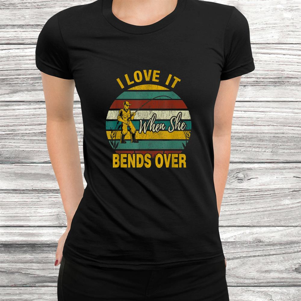 I Love It When She Bends Over Funny Fishing Shirt