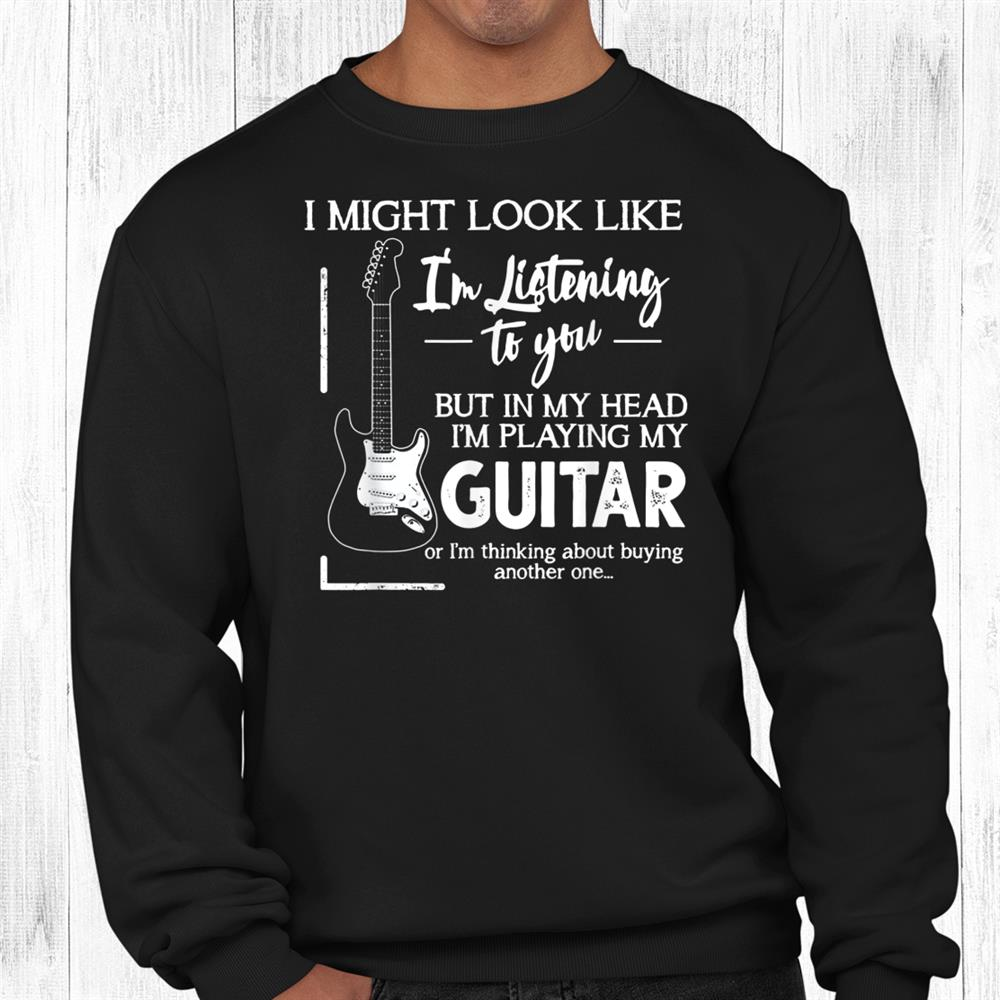 I Might Look Like I'm Listening To You Music Guitar Shirt