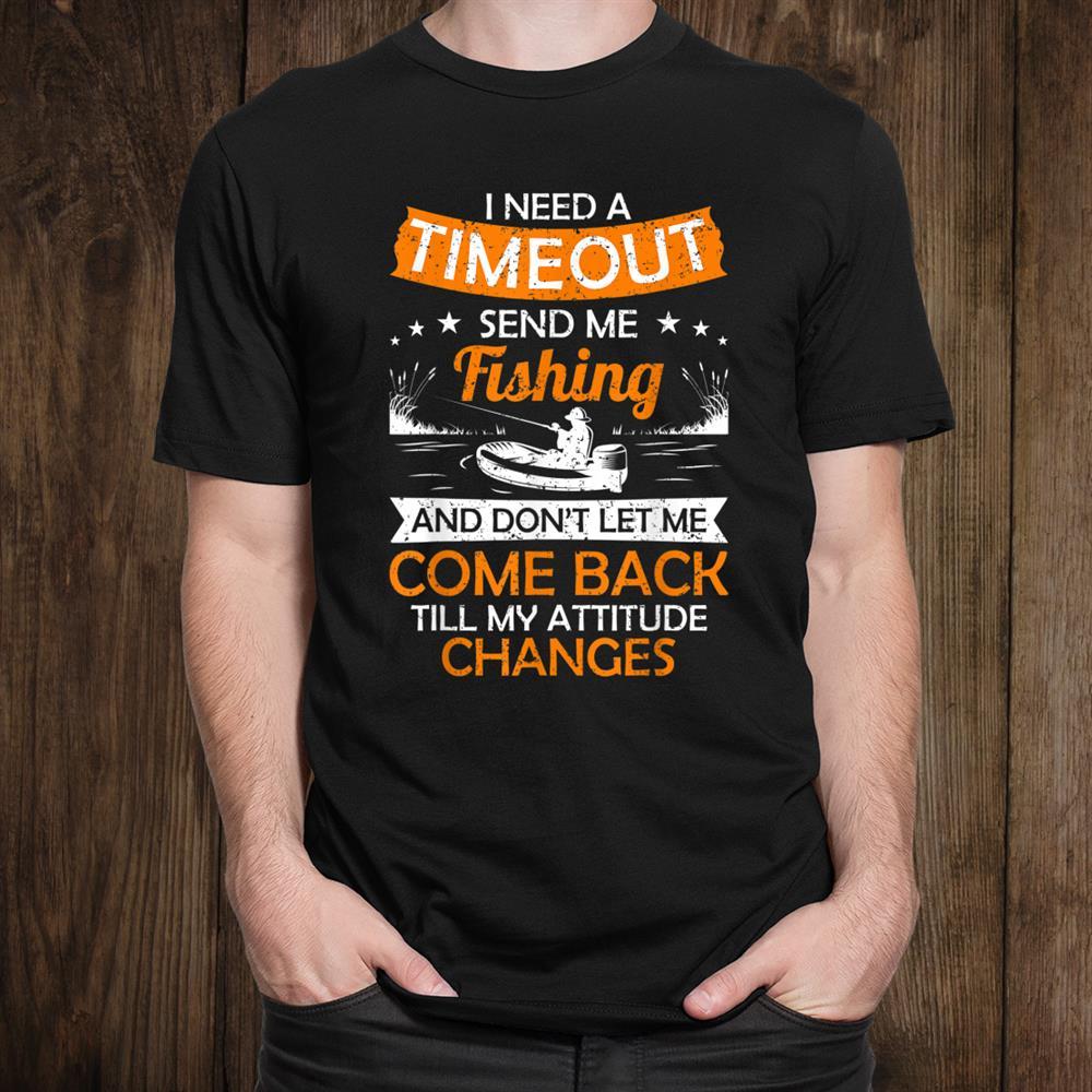 I Need A Timeout Send Me Fishing Hilarious Fishermen Saying Shirt