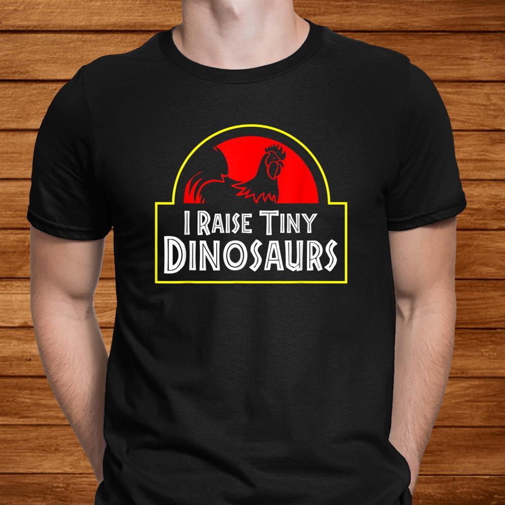 I Raise Tiny Dinosaurs Funny Chicken Farmer Shirt