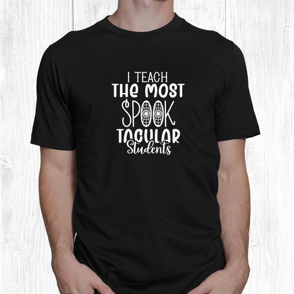 I Teach The Most Spooktacular Students Teachers Halloween Shirt