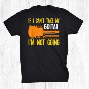 If I Can`t Take My Guitar I'm Not Going Shirt