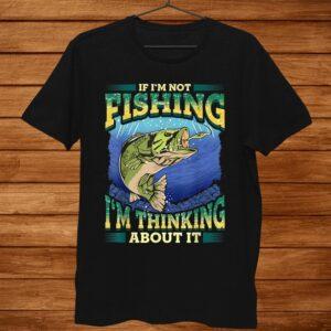If Im Not Fishing Im Not Thinking About It Fisherman Men Shirt