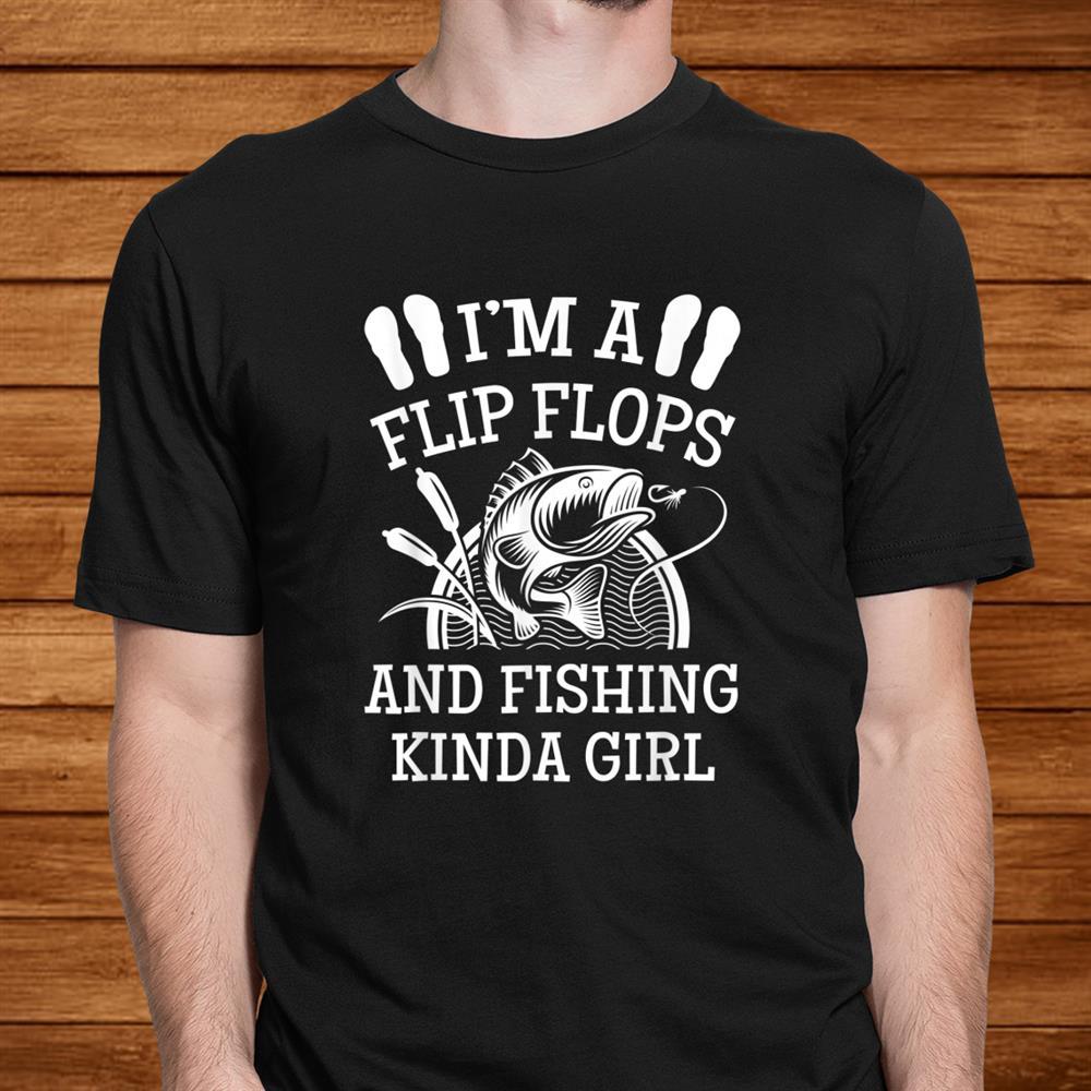 Im A Flip Flops And Fishing Kinda Girl Funny Shirt