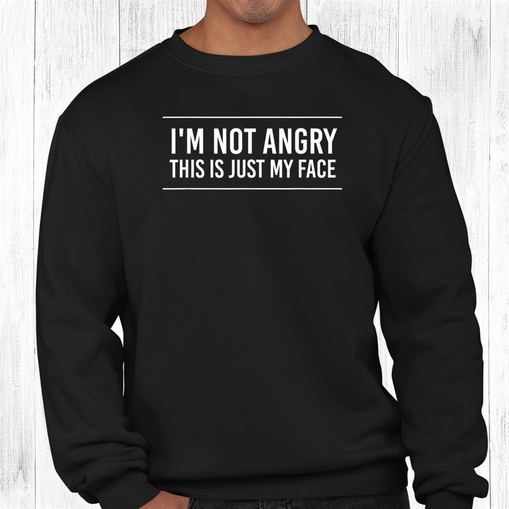 Im Not Angry This Is Just My Face Shirt