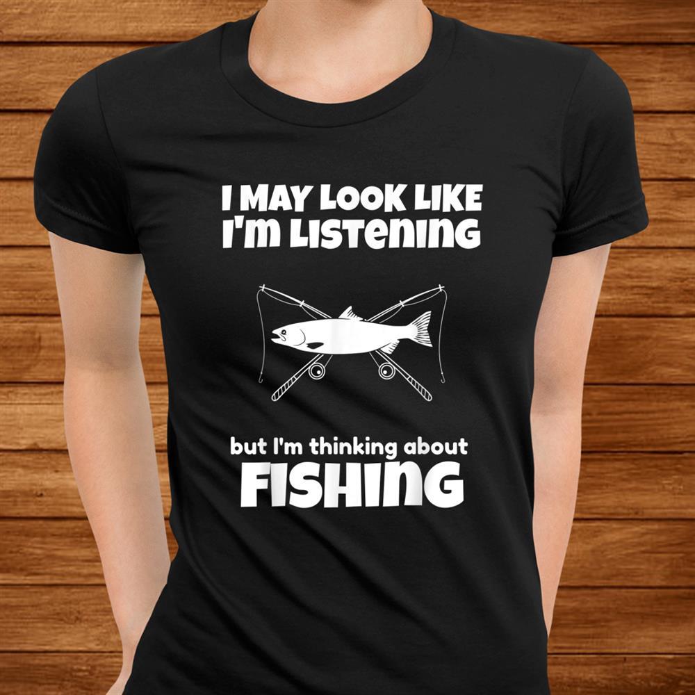 Im Not Listening Im Thinking About Fishing Funny Shirt